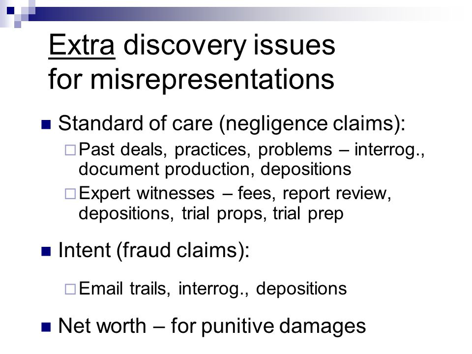 Extra discovery issues for misrepresentations Standard of care (negligence claims):  Past deals, practices, problems – interrog., document production