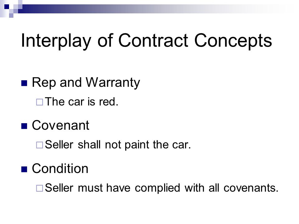 Interplay of Contract Concepts Rep and Warranty  The car is red. Covenant  Seller shall not paint the car. Condition  Seller must have complied wit