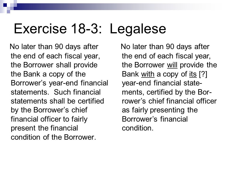 Exercise 18-3: Legalese No later than 90 days after the end of each fiscal year, the Borrower shall provide the Bank a copy of the Borrower's year-end