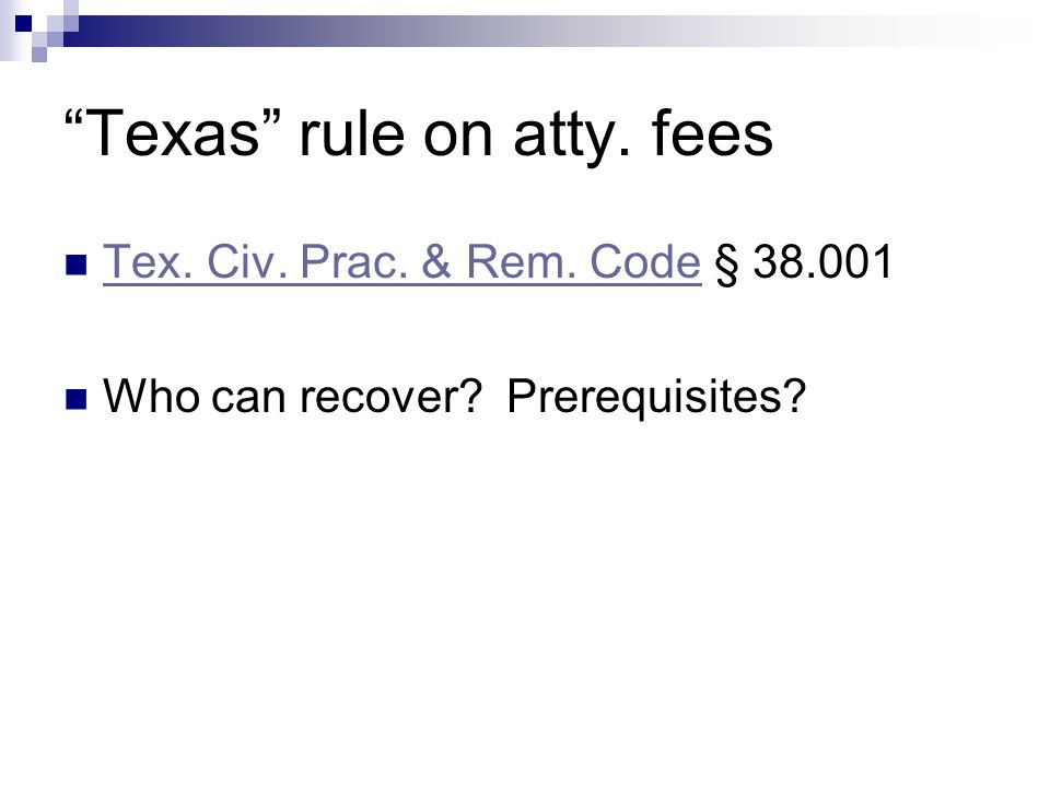 """Texas"" rule on atty. fees Tex. Civ. Prac. & Rem. Code § 38.001 Tex. Civ. Prac. & Rem. Code Who can recover? Prerequisites?"