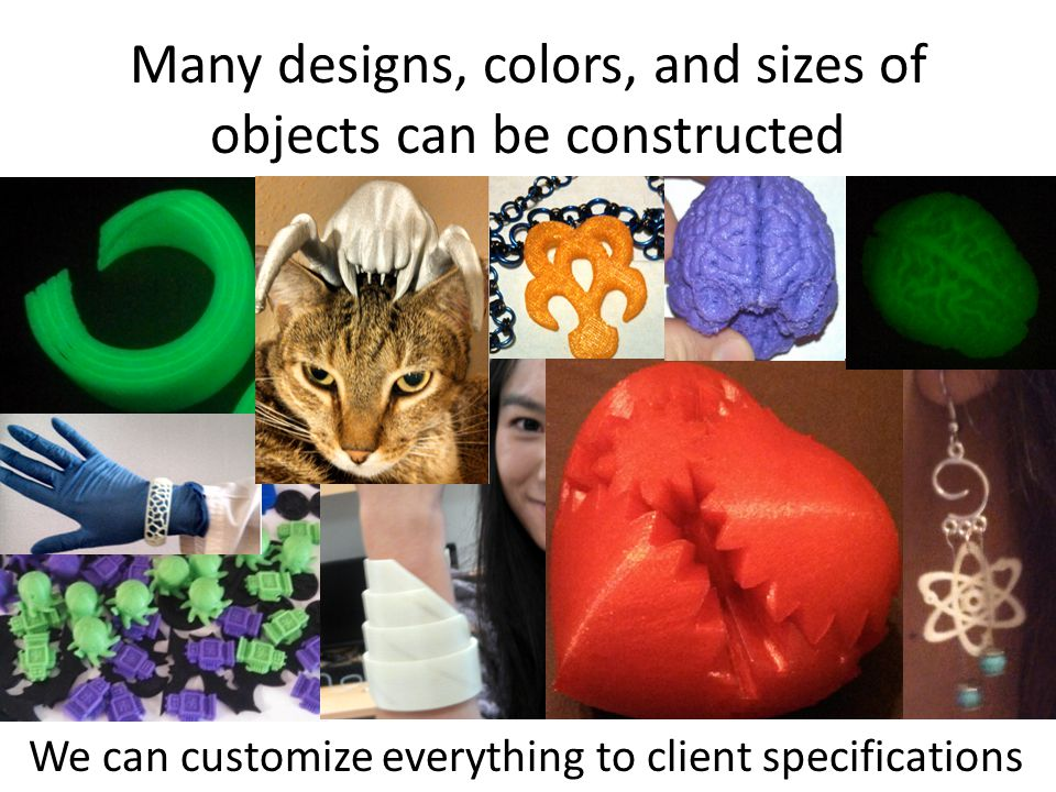 Many designs, colors, and sizes of objects can be constructed We can customize everything to client specifications