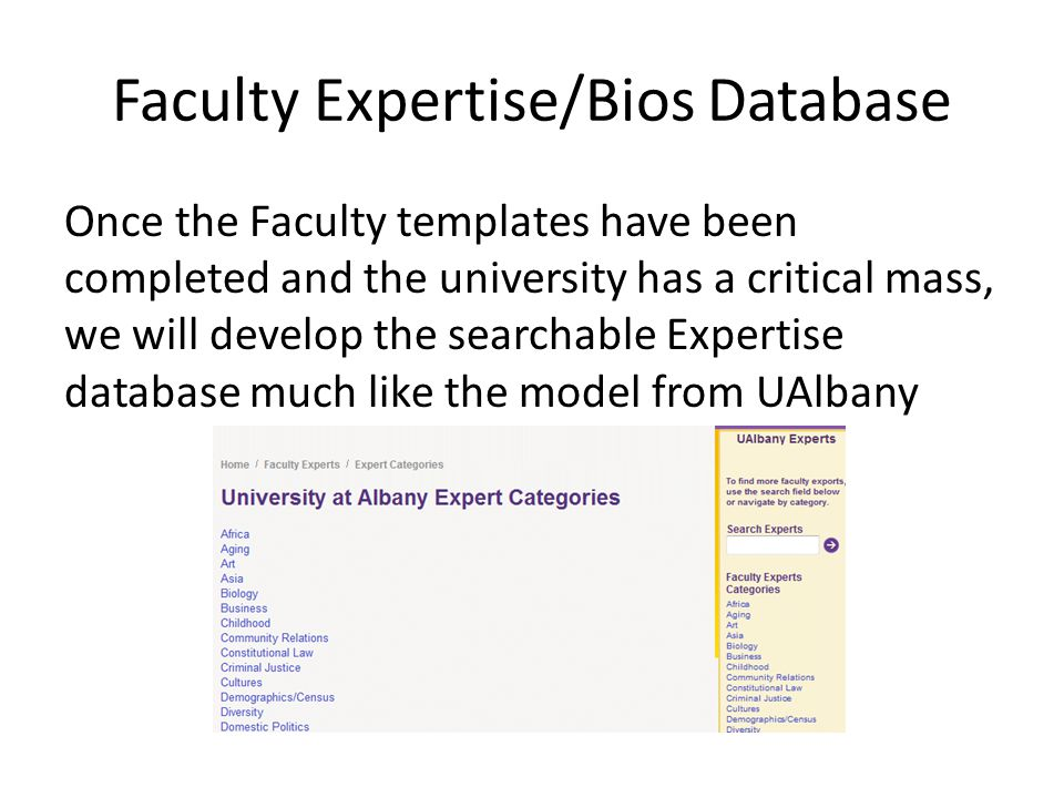 Faculty Expertise/Bios Database Once the Faculty templates have been completed and the university has a critical mass, we will develop the searchable Expertise database much like the model from UAlbany