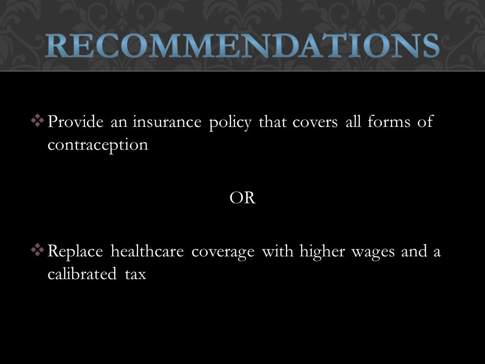  Provide an insurance policy that covers all forms of contraception OR  Replace healthcare coverage with higher wages and a calibrated tax