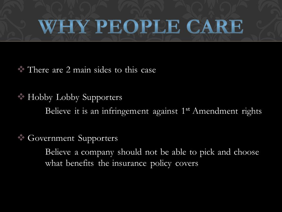  There are 2 main sides to this case  Hobby Lobby Supporters Believe it is an infringement against 1 st Amendment rights  Government Supporters Believe a company should not be able to pick and choose what benefits the insurance policy covers