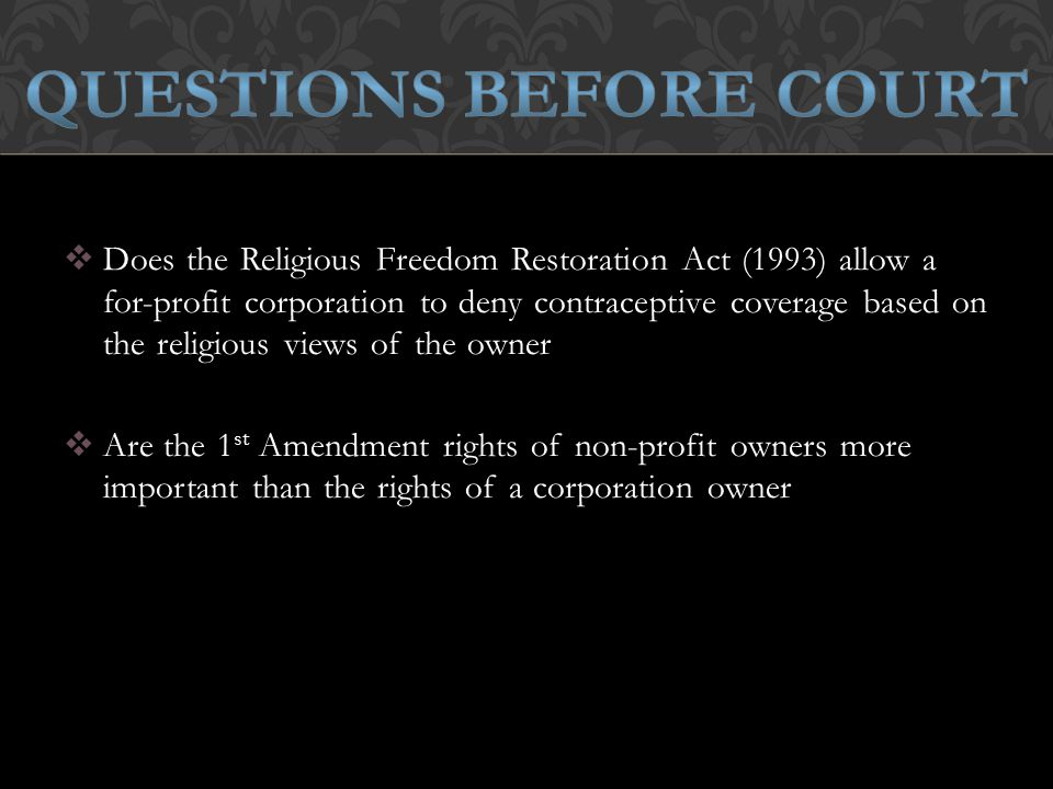  Does the Religious Freedom Restoration Act (1993) allow a for-profit corporation to deny contraceptive coverage based on the religious views of the owner  Are the 1 st Amendment rights of non-profit owners more important than the rights of a corporation owner