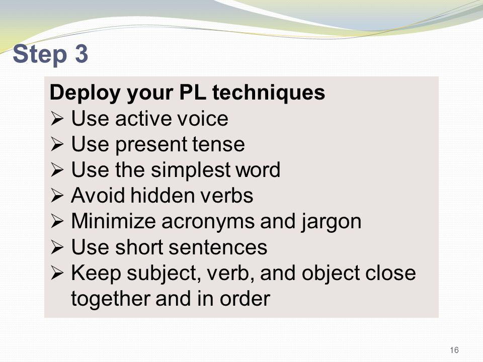 Deploy your PL techniques  Use active voice  Use present tense  Use the simplest word  Avoid hidden verbs  Minimize acronyms and jargon  Use sho