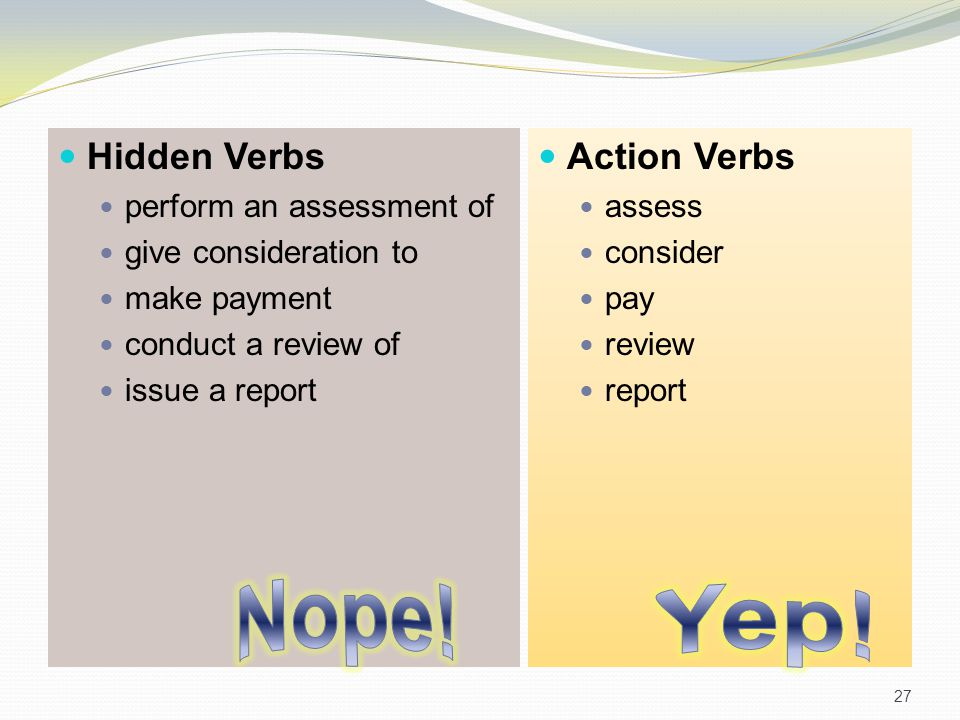 Hidden Verbs perform an assessment of give consideration to make payment conduct a review of issue a report Action Verbs assess consider pay review re