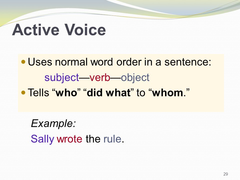 Active Voice Uses normal word order in a sentence: subject—verb—object Tells who did what to whom. Example: Sally wrote the rule.
