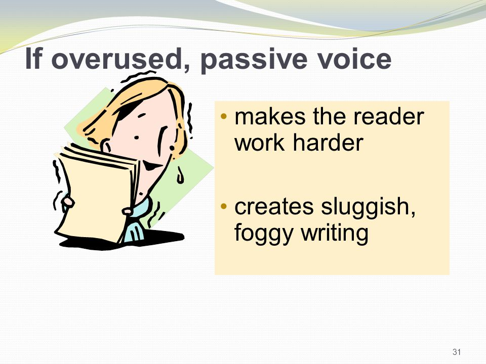 If overused, passive voice makes the reader work harder creates sluggish, foggy writing 31
