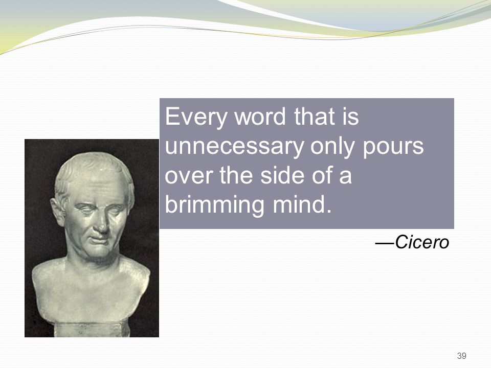 Every word that is unnecessary only pours over the side of a brimming mind. —Cicero 39