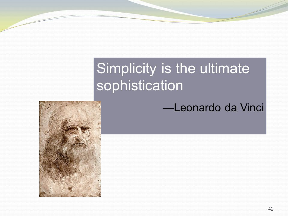 Simplicity is the ultimate sophistication —Leonardo da Vinci 42