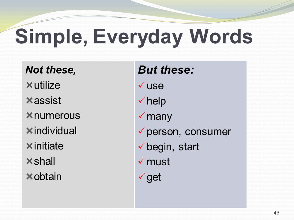 Simple, Everyday Words Not these,  utilize  assist  numerous  individual  initiate  shall  obtain But these:  use  help  many  person, consumer  begin, start  must  get 46