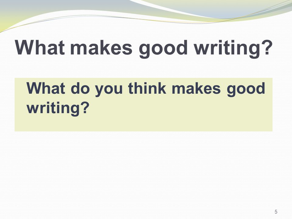 What makes good writing? 5 What do you think makes good writing?