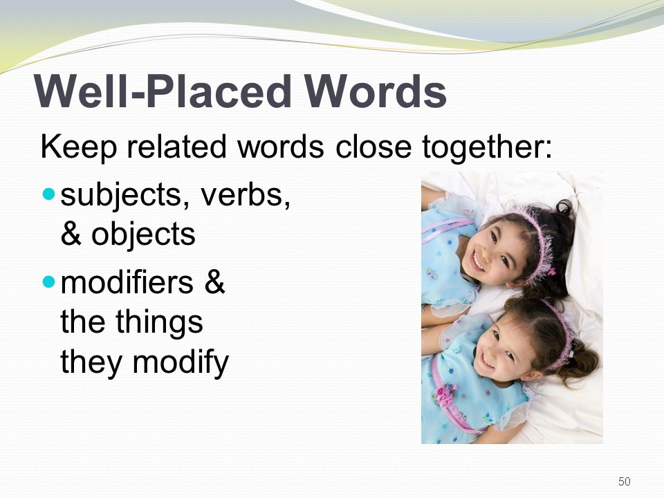 Well-Placed Words Keep related words close together: subjects, verbs, & objects modifiers & the things they modify 50
