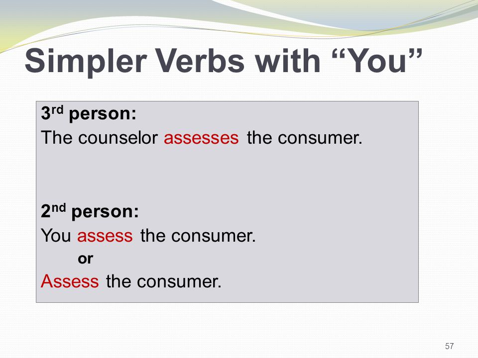 Simpler Verbs with You 3 rd person: The counselor assesses the consumer.