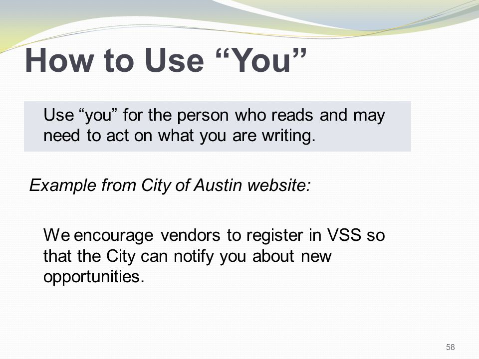 How to Use You Use you for the person who reads and may need to act on what you are writing.