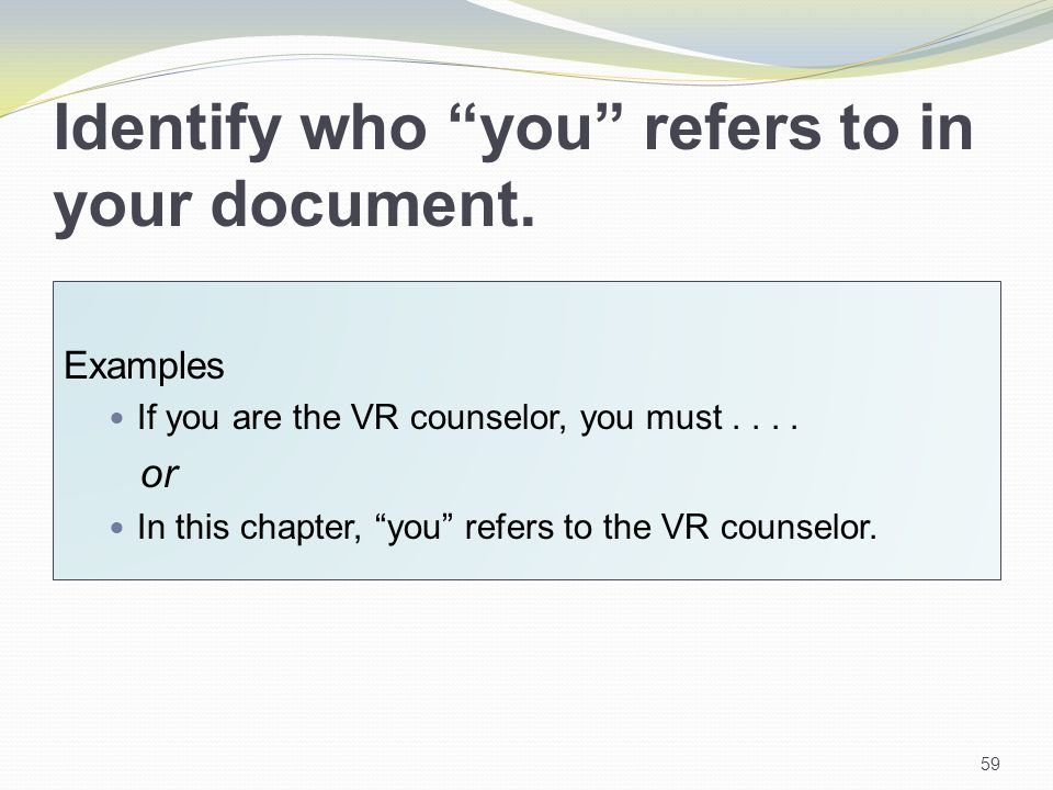 Identify who you refers to in your document. Examples If you are the VR counselor, you must....