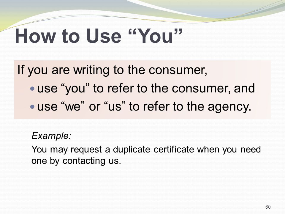 How to Use You If you are writing to the consumer, use you to refer to the consumer, and use we or us to refer to the agency.