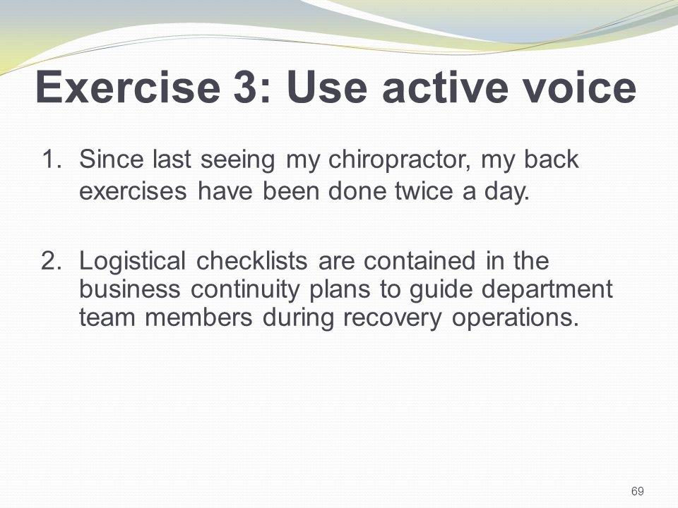 Exercise 3: Use active voice 1.Since last seeing my chiropractor, my back exercises have been done twice a day.