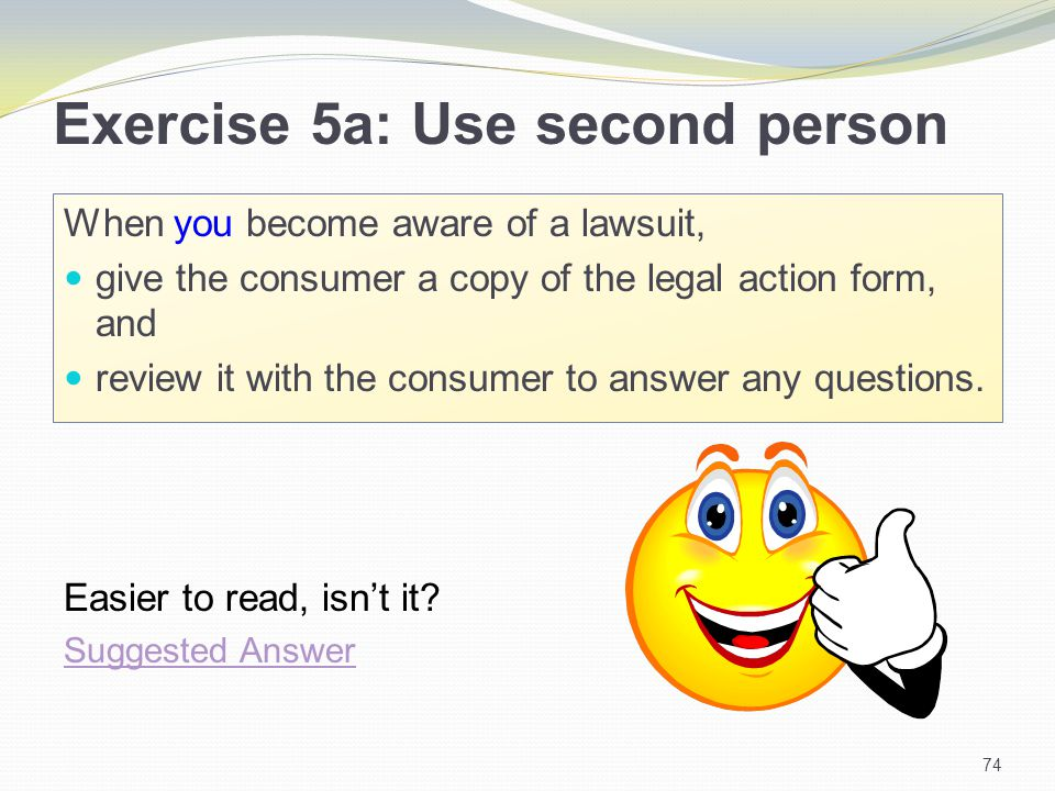 Exercise 5a: Use second person When you become aware of a lawsuit, give the consumer a copy of the legal action form, and review it with the consumer to answer any questions.