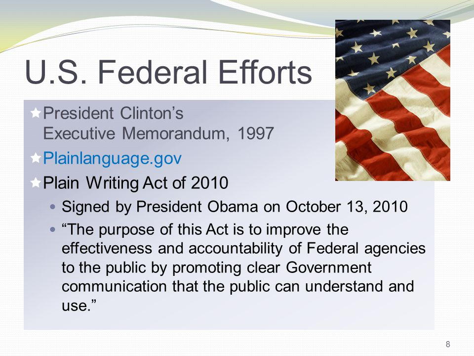 U.S. Federal Efforts  President Clinton's Executive Memorandum, 1997  Plainlanguage.gov  Plain Writing Act of 2010 Signed by President Obama on Oct