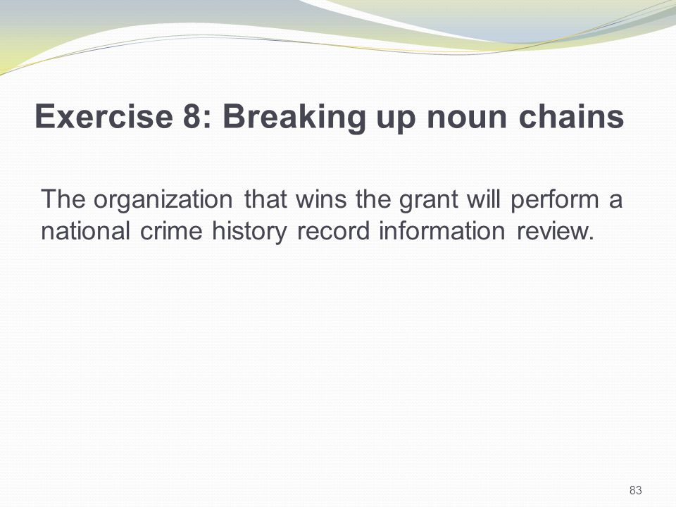 83 Exercise 8: Breaking up noun chains The organization that wins the grant will perform a national crime history record information review.