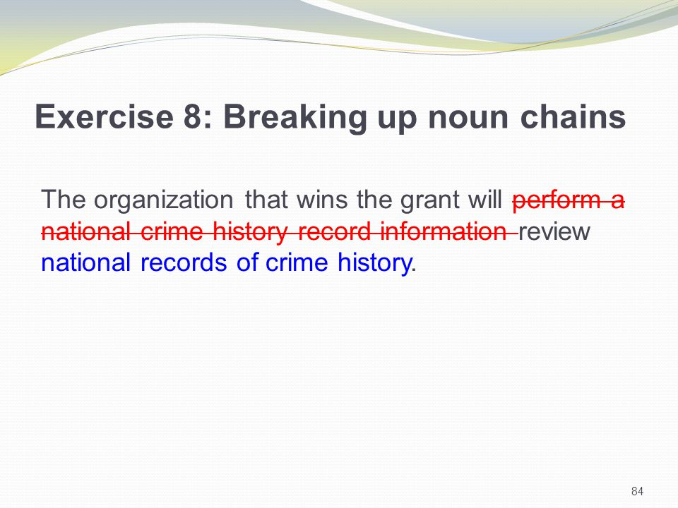 84 Exercise 8: Breaking up noun chains The organization that wins the grant will perform a national crime history record information review national records of crime history.