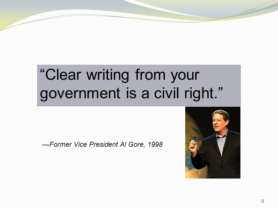 Clear writing from your government is a civil right. 9 —Former Vice President Al Gore, 1998