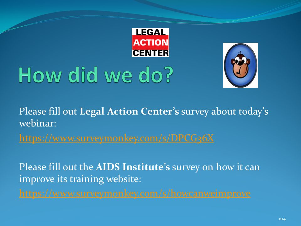 Please fill out Legal Action Center's survey about today's webinar: https://www.surveymonkey.com/s/DPCG36X Please fill out the AIDS Institute's survey on how it can improve its training website: https://www.surveymonkey.com/s/howcanweimprove 104
