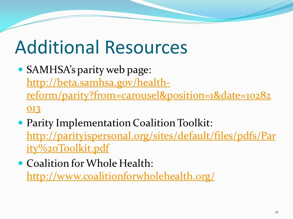 Additional Resources SAMHSA's parity web page: http://beta.samhsa.gov/health- reform/parity from=carousel&position=1&date=10282 013 http://beta.samhsa.gov/health- reform/parity from=carousel&position=1&date=10282 013 Parity Implementation Coalition Toolkit: http://parityispersonal.org/sites/default/files/pdfs/Par ity%20Toolkit.pdf http://parityispersonal.org/sites/default/files/pdfs/Par ity%20Toolkit.pdf Coalition for Whole Health: http://www.coalitionforwholehealth.org/ http://www.coalitionforwholehealth.org/ 11