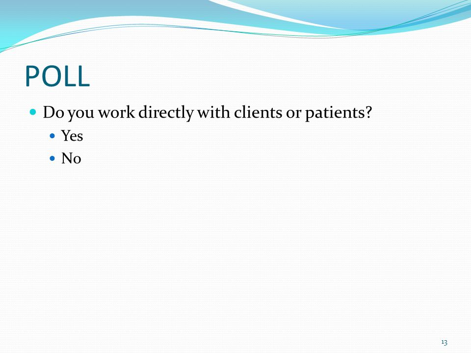 POLL Do you work directly with clients or patients? Yes No 13
