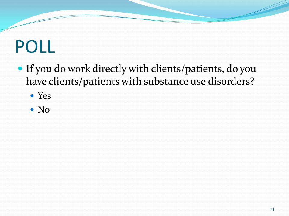 POLL If you do work directly with clients/patients, do you have clients/patients with substance use disorders? Yes No 14