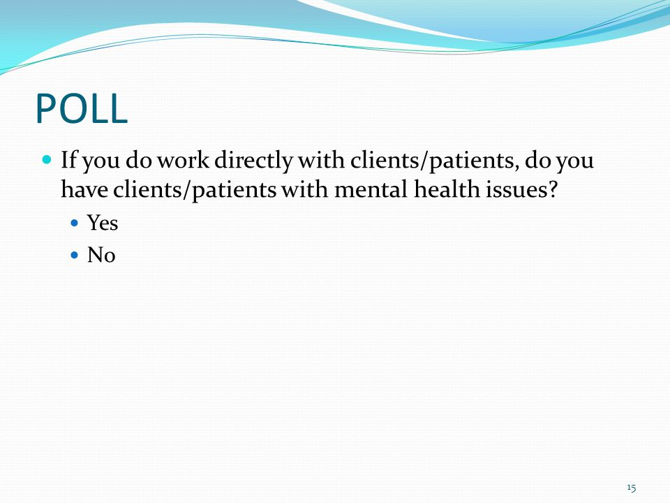 POLL If you do work directly with clients/patients, do you have clients/patients with mental health issues? Yes No 15