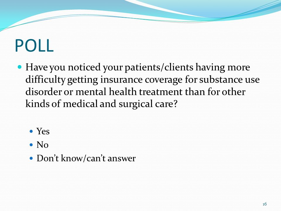 POLL Have you noticed your patients/clients having more difficulty getting insurance coverage for substance use disorder or mental health treatment than for other kinds of medical and surgical care.