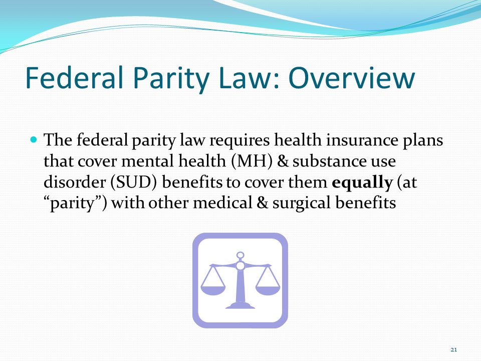 Federal Parity Law: Overview The federal parity law requires health insurance plans that cover mental health (MH) & substance use disorder (SUD) benefits to cover them equally (at parity ) with other medical & surgical benefits 21