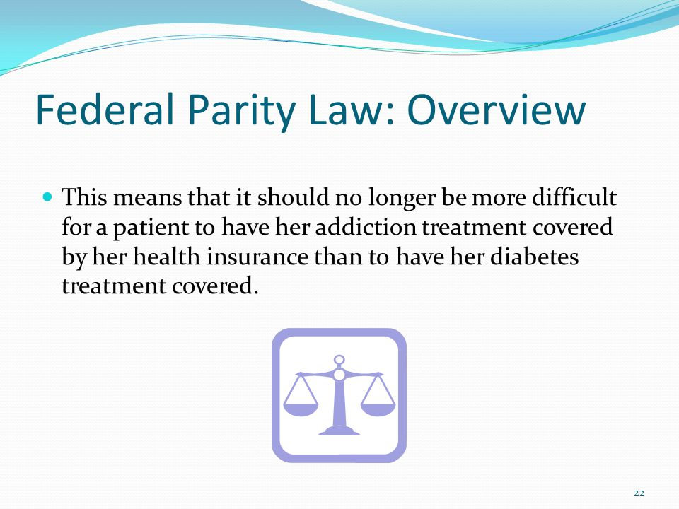 Federal Parity Law: Overview This means that it should no longer be more difficult for a patient to have her addiction treatment covered by her health insurance than to have her diabetes treatment covered.