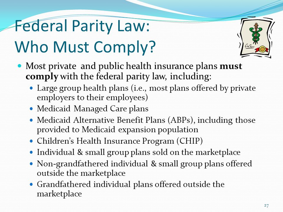 Federal Parity Law: Who Must Comply? Most private and public health insurance plans must comply with the federal parity law, including: Large group he