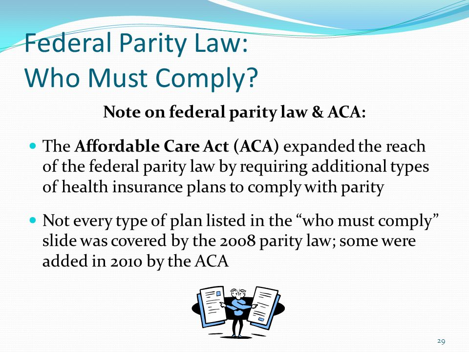 Federal Parity Law: Who Must Comply? Note on federal parity law & ACA: The Affordable Care Act (ACA) expanded the reach of the federal parity law by r