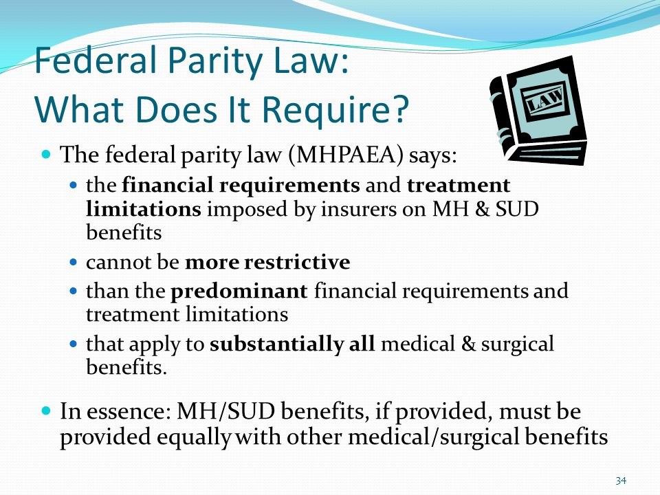 Federal Parity Law: What Does It Require? The federal parity law (MHPAEA) says: the financial requirements and treatment limitations imposed by insure