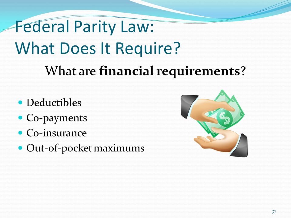 Federal Parity Law: What Does It Require? What are financial requirements? Deductibles Co-payments Co-insurance Out-of-pocket maximums 37