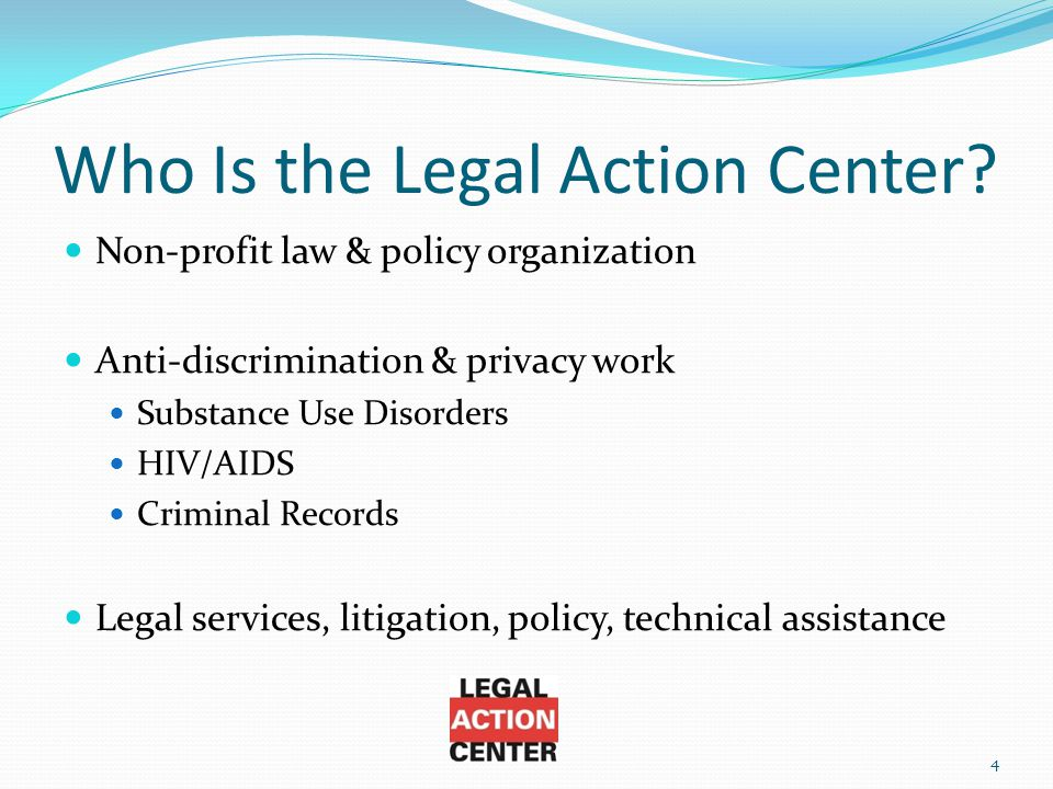 Who Is the Legal Action Center? Non-profit law & policy organization Anti-discrimination & privacy work Substance Use Disorders HIV/AIDS Criminal Reco