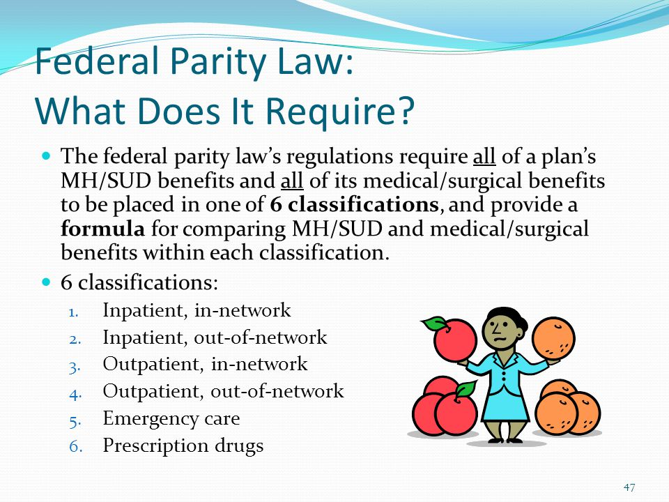 Federal Parity Law: What Does It Require? The federal parity law's regulations require all of a plan's MH/SUD benefits and all of its medical/surgical