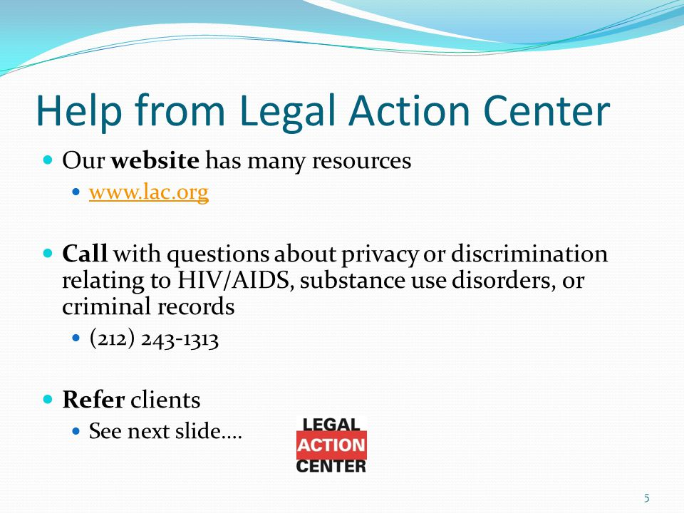 Help from Legal Action Center Our website has many resources www.lac.org Call with questions about privacy or discrimination relating to HIV/AIDS, substance use disorders, or criminal records (212) 243-1313 Refer clients See next slide….