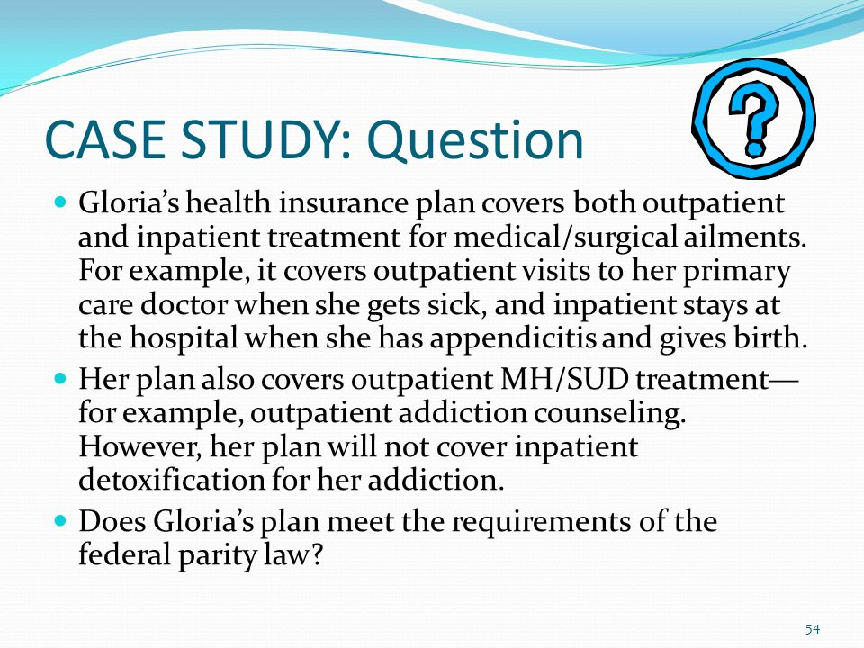 CASE STUDY: Question Gloria's health insurance plan covers both outpatient and inpatient treatment for medical/surgical ailments.