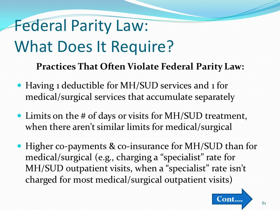 Federal Parity Law: What Does It Require? Practices That Often Violate Federal Parity Law: Having 1 deductible for MH/SUD services and 1 for medical/s