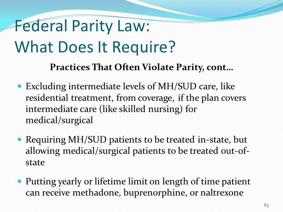 Federal Parity Law: What Does It Require? Practices That Often Violate Parity, cont… Excluding intermediate levels of MH/SUD care, like residential tr