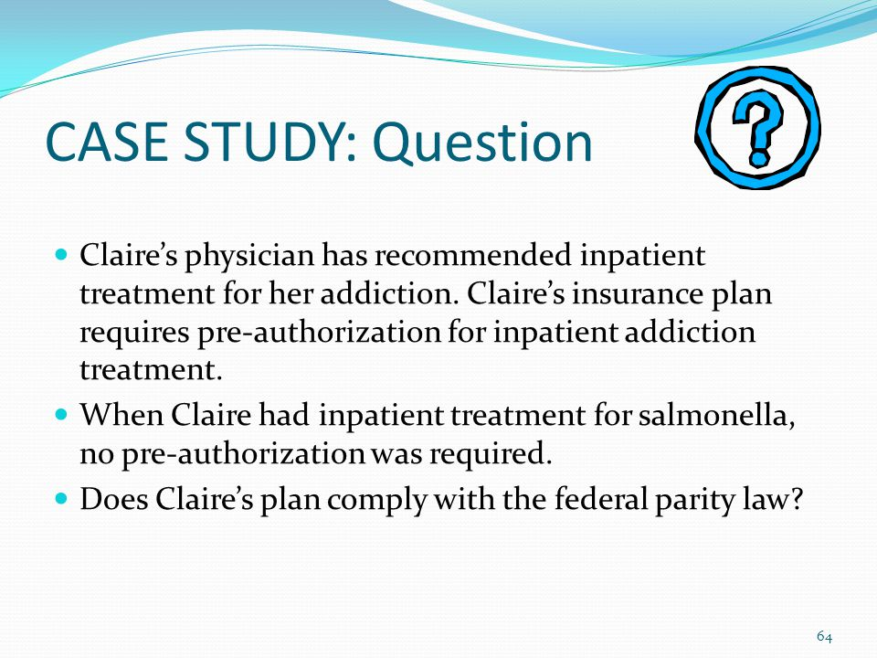 CASE STUDY: Question Claire's physician has recommended inpatient treatment for her addiction. Claire's insurance plan requires pre-authorization for
