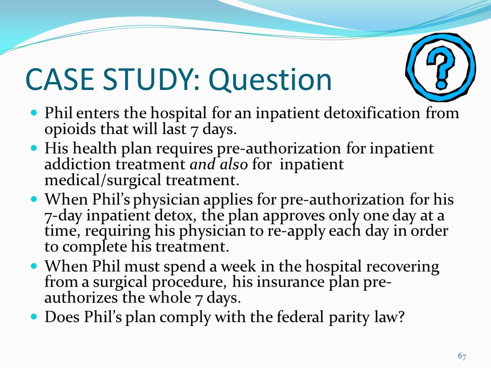 CASE STUDY: Question Phil enters the hospital for an inpatient detoxification from opioids that will last 7 days.