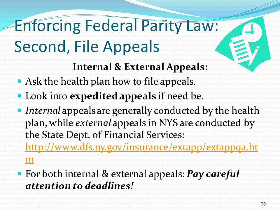 Enforcing Federal Parity Law: Second, File Appeals Internal & External Appeals: Ask the health plan how to file appeals. Look into expedited appeals i