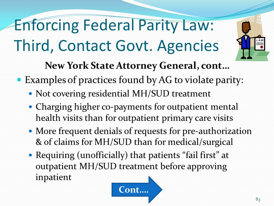 Enforcing Federal Parity Law: Third, Contact Govt. Agencies New York State Attorney General, cont… Examples of practices found by AG to violate parity